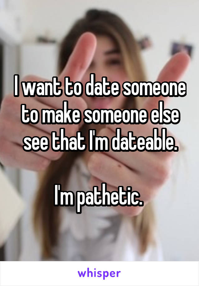 I want to date someone to make someone else see that I'm dateable.  I'm pathetic.