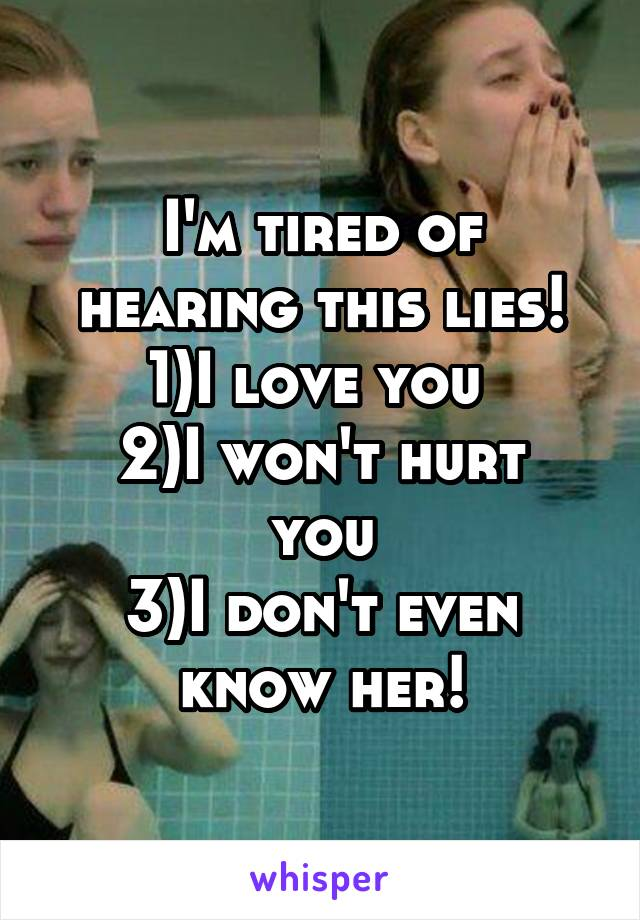 I'm tired of hearing this lies! 1)I love you  2)I won't hurt you 3)I don't even know her!