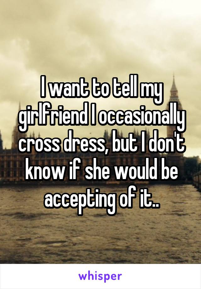 I want to tell my girlfriend I occasionally cross dress, but I don't know if she would be accepting of it..