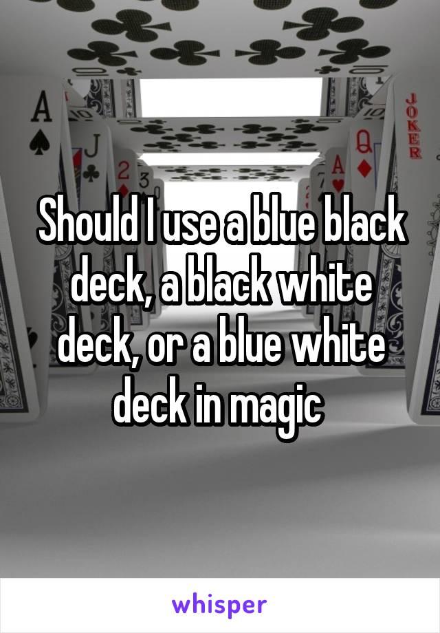 Should I use a blue black deck, a black white deck, or a blue white deck in magic
