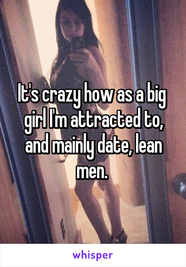 It's crazy how as a big  girl I'm attracted to, and mainly date, lean men.
