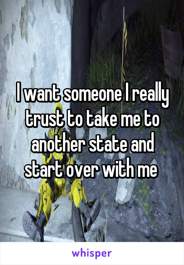 I want someone I really trust to take me to another state and start over with me