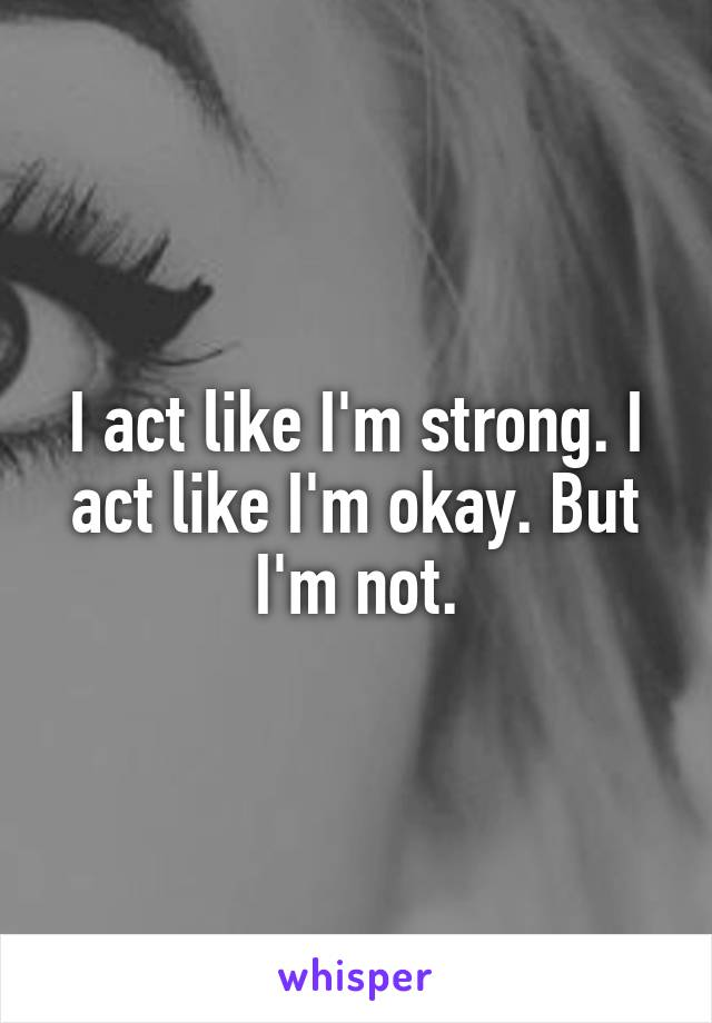 I act like I'm strong. I act like I'm okay. But I'm not.