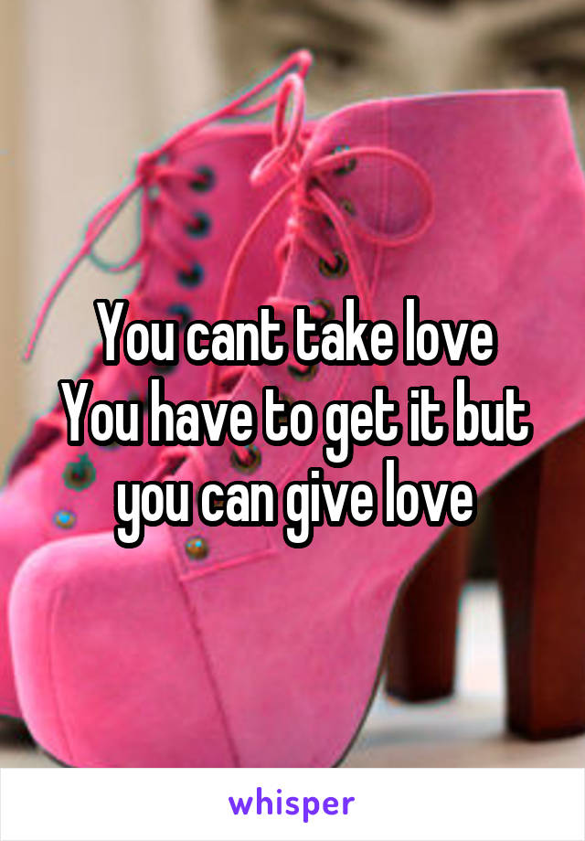 You cant take love You have to get it but you can give love