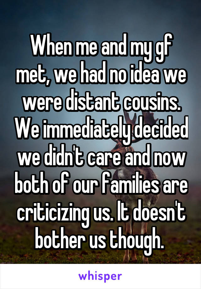 When me and my gf met, we had no idea we were distant cousins. We immediately decided we didn't care and now both of our families are criticizing us. It doesn't bother us though.