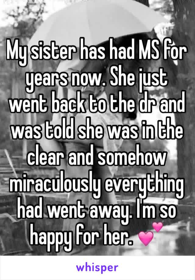 My sister has had MS for years now. She just went back to the dr and was told she was in the clear and somehow miraculously everything had went away. I'm so happy for her. 💕