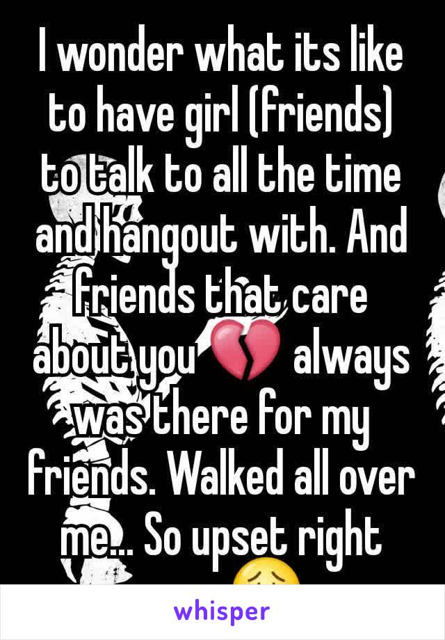 I wonder what its like to have girl (friends) to talk to all the time and hangout with. And friends that care about you 💔 always was there for my friends. Walked all over me... So upset right now. 😟