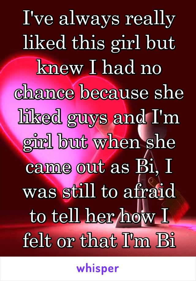 I've always really liked this girl but knew I had no chance because she liked guys and I'm girl but when she came out as Bi, I was still to afraid to tell her how I felt or that I'm Bi too.