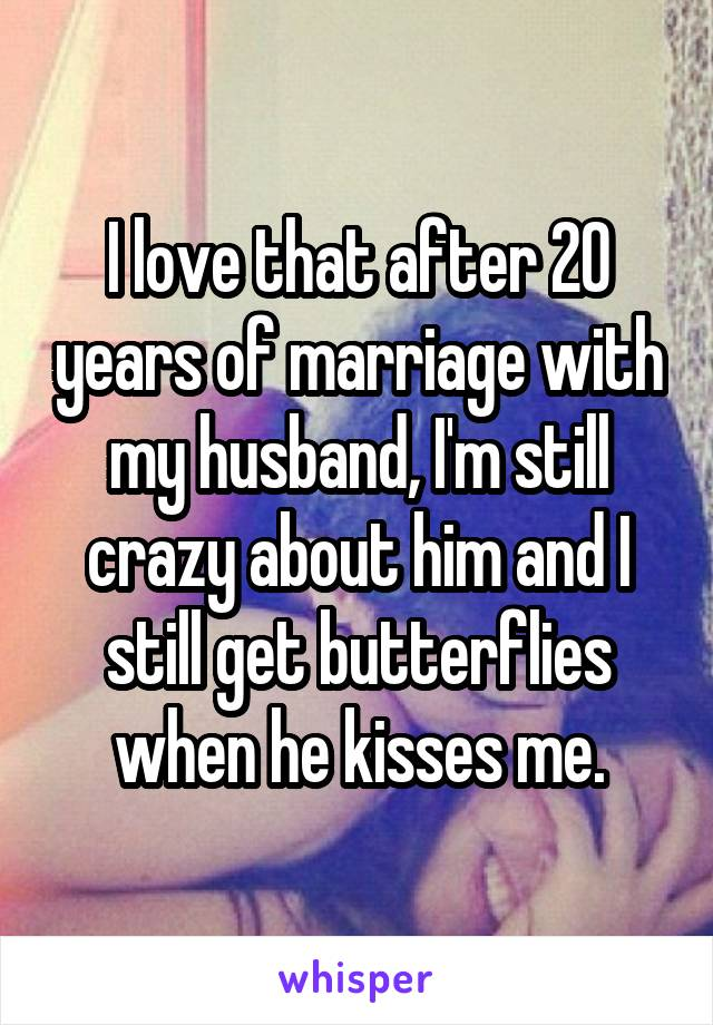 I love that after 20 years of marriage with my husband, I'm still crazy about him and I still get butterflies when he kisses me.