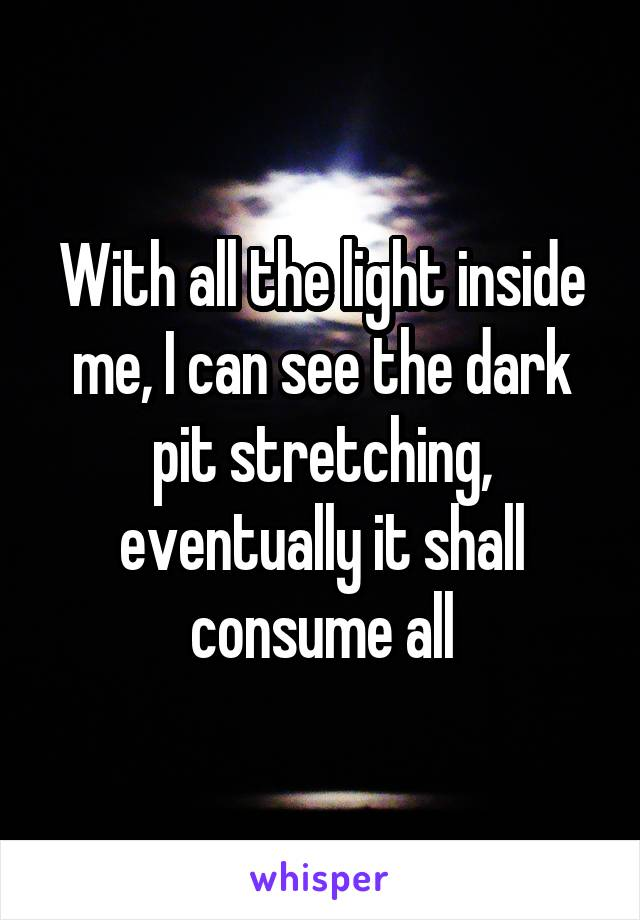 With all the light inside me, I can see the dark pit stretching, eventually it shall consume all