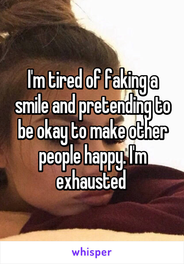 I'm tired of faking a smile and pretending to be okay to make other people happy. I'm exhausted