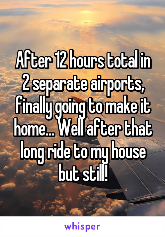 After 12 hours total in 2 separate airports, finally going to make it home... Well after that long ride to my house but still!