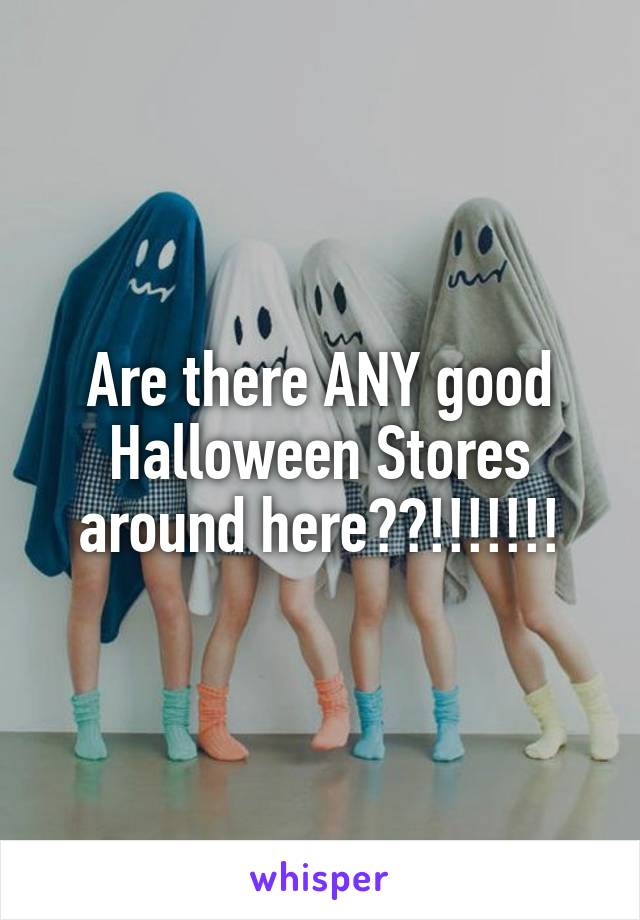 Are there ANY good Halloween Stores around here??!!!!!!!
