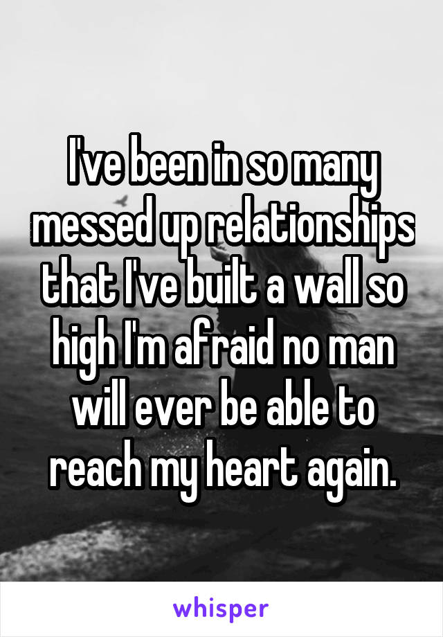 I've been in so many messed up relationships that I've built a wall so high I'm afraid no man will ever be able to reach my heart again.