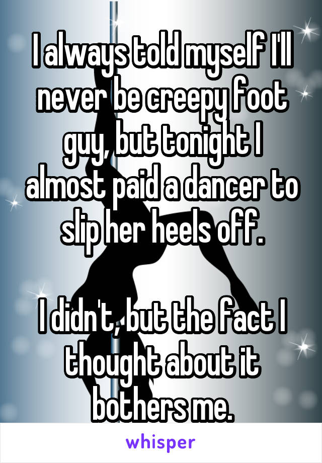 I always told myself I'll never be creepy foot guy, but tonight I almost paid a dancer to slip her heels off.  I didn't, but the fact I thought about it bothers me.