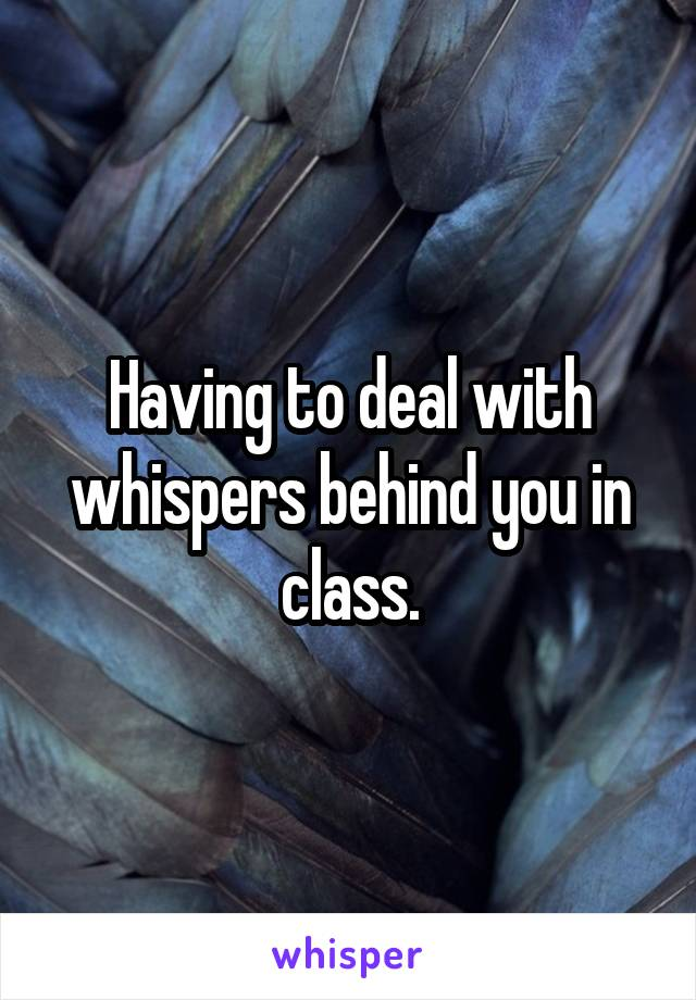 Having to deal with whispers behind you in class.