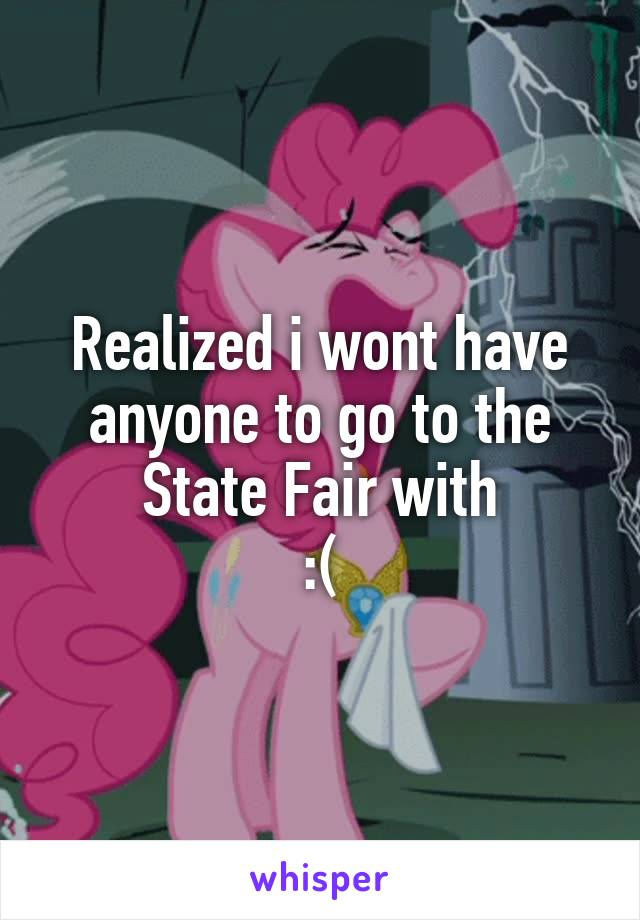 Realized i wont have anyone to go to the State Fair with :(
