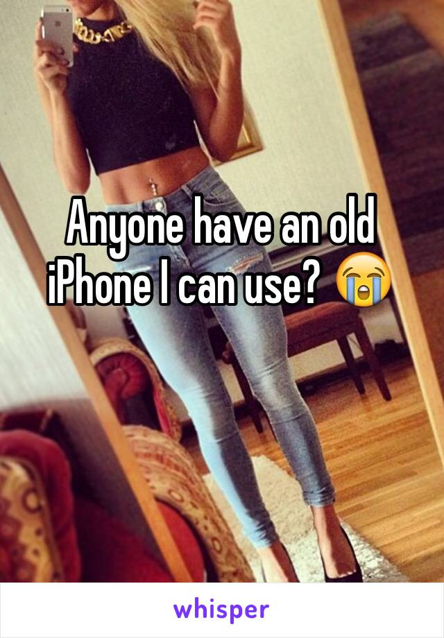 Anyone have an old iPhone I can use? 😭