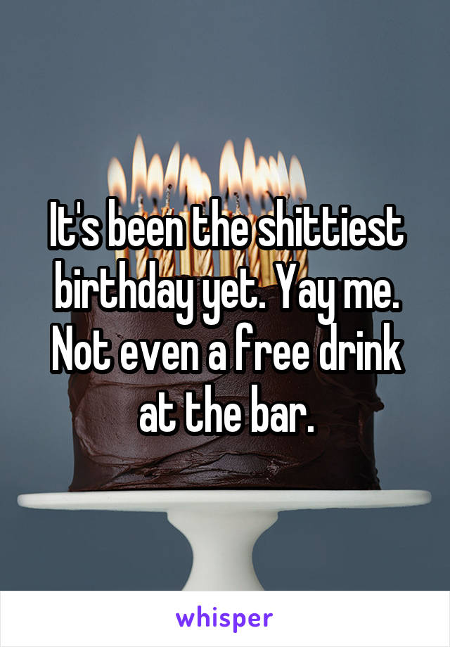 It's been the shittiest birthday yet. Yay me. Not even a free drink at the bar.