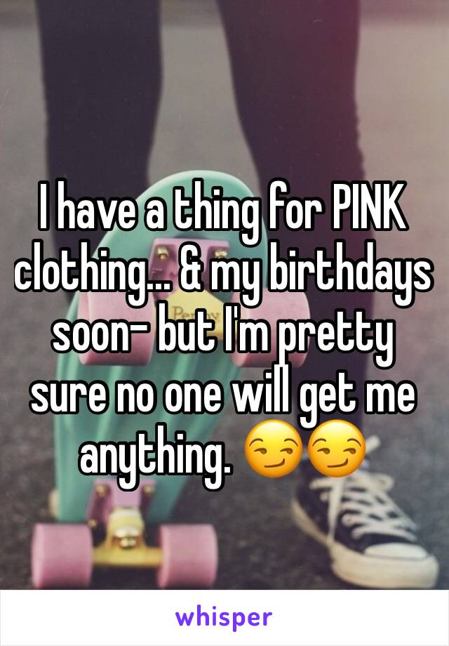 I have a thing for PINK clothing... & my birthdays soon- but I'm pretty sure no one will get me anything. 😏😏