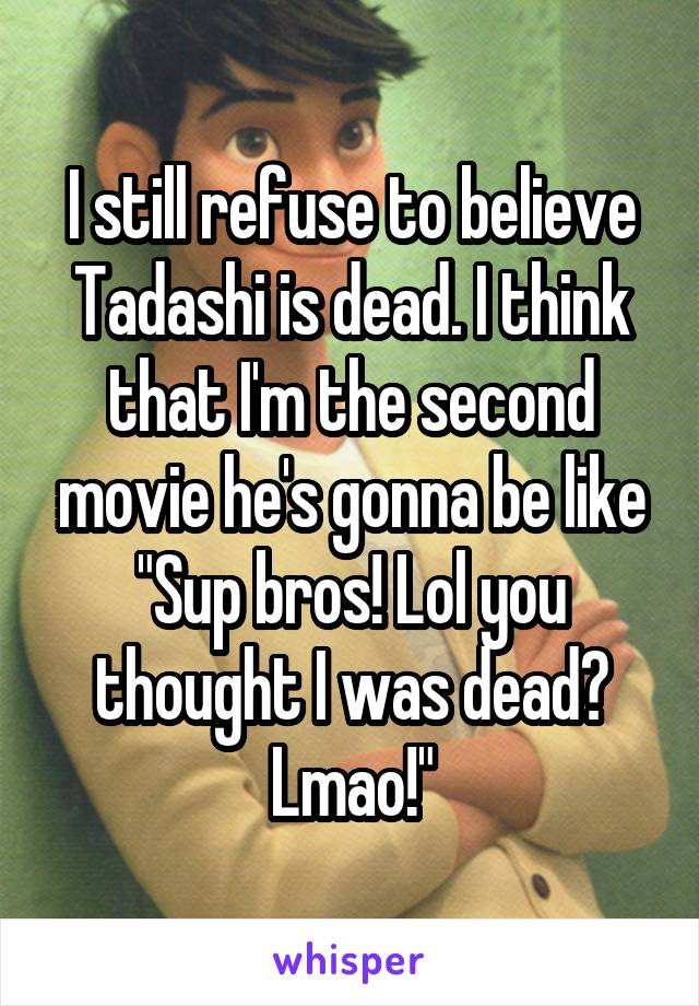 """I still refuse to believe Tadashi is dead. I think that I'm the second movie he's gonna be like """"Sup bros! Lol you thought I was dead? Lmao!"""""""