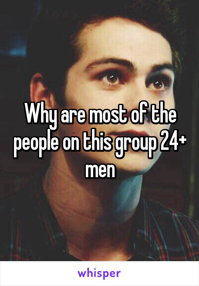 Why are most of the people on this group 24+ men