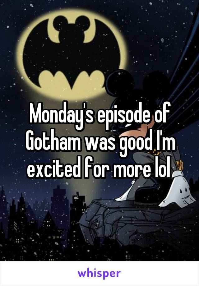 Monday's episode of Gotham was good I'm excited for more lol
