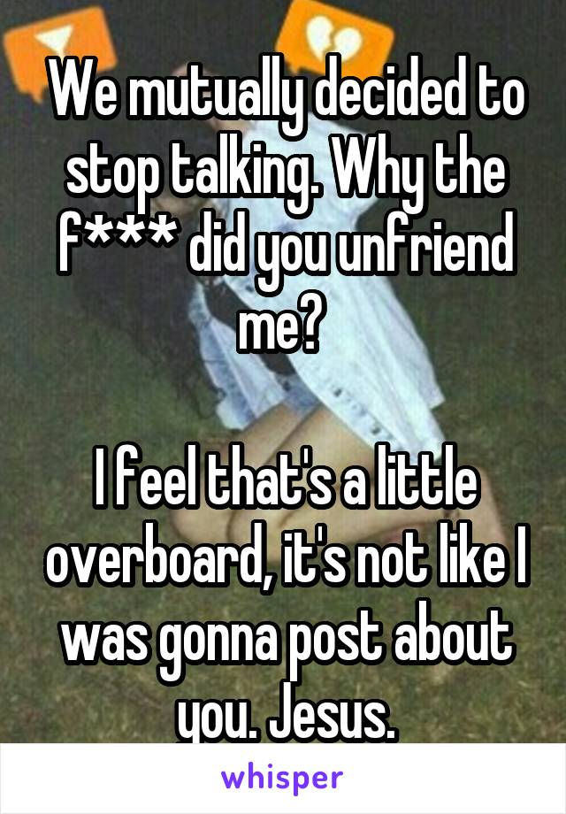 We mutually decided to stop talking. Why the f*** did you unfriend me?   I feel that's a little overboard, it's not like I was gonna post about you. Jesus.