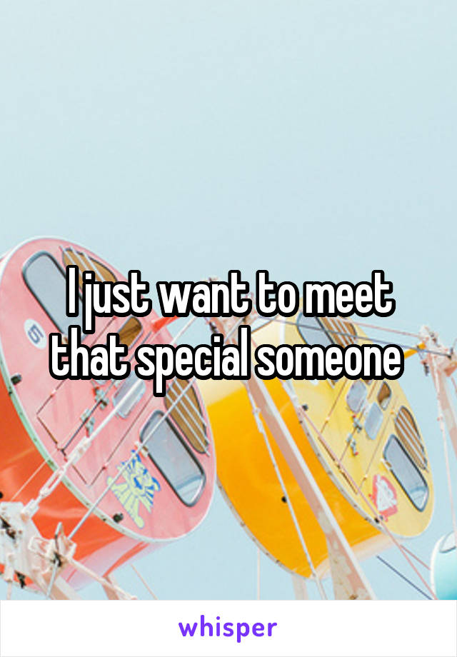 I just want to meet that special someone
