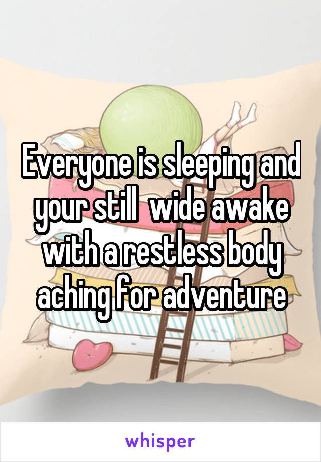 Everyone is sleeping and your still  wide awake with a restless body aching for adventure