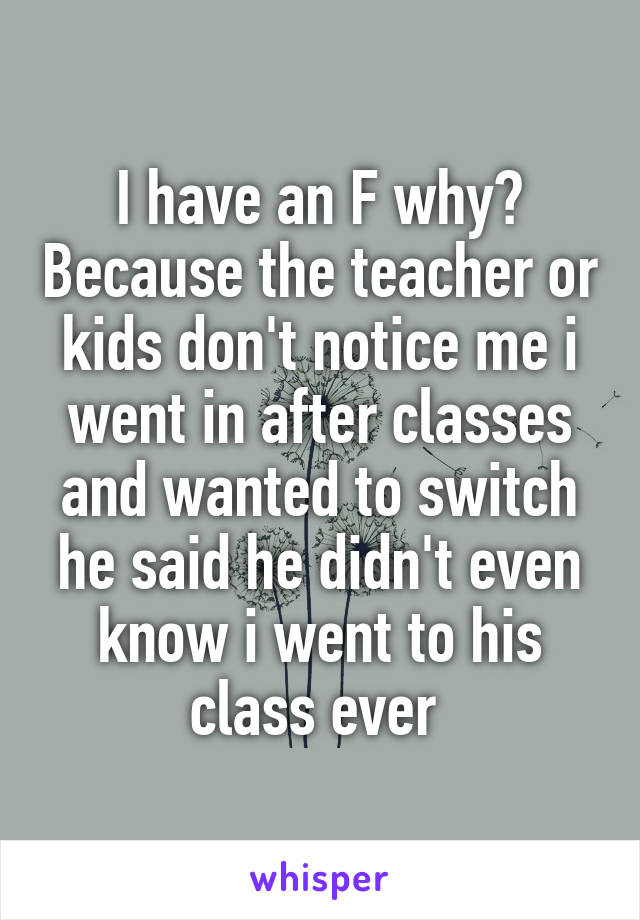 I have an F why? Because the teacher or kids don't notice me i went in after classes and wanted to switch he said he didn't even know i went to his class ever
