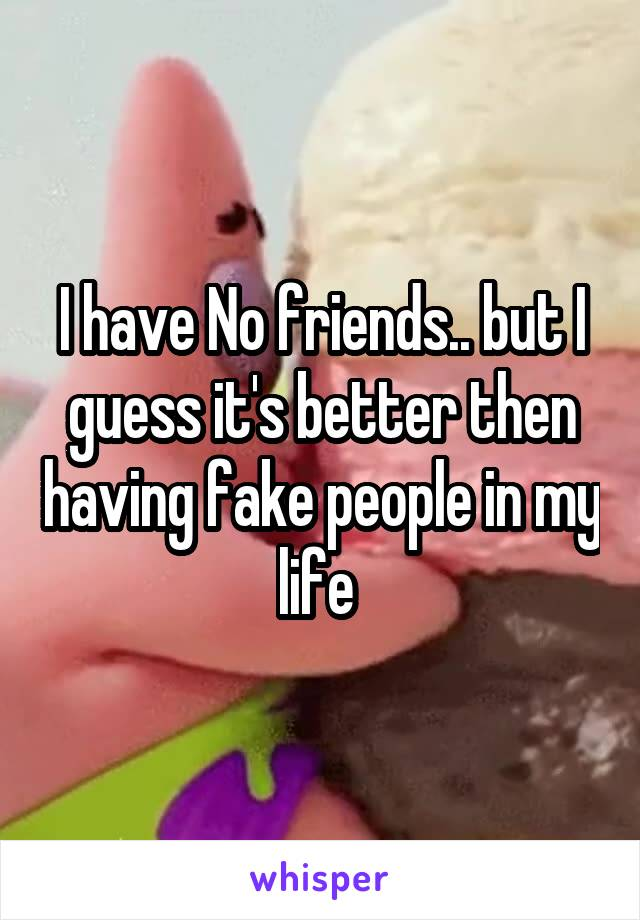I have No friends.. but I guess it's better then having fake people in my life