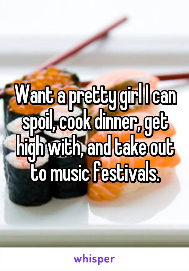 Want a pretty girl I can spoil, cook dinner, get high with, and take out to music festivals.