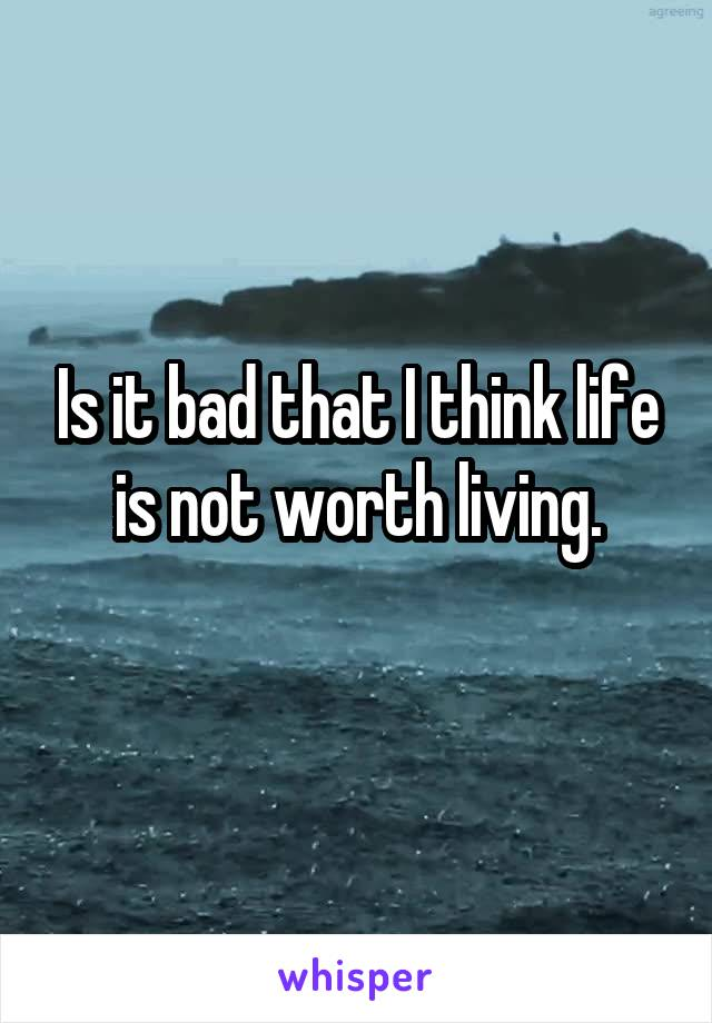 Is it bad that I think life is not worth living.