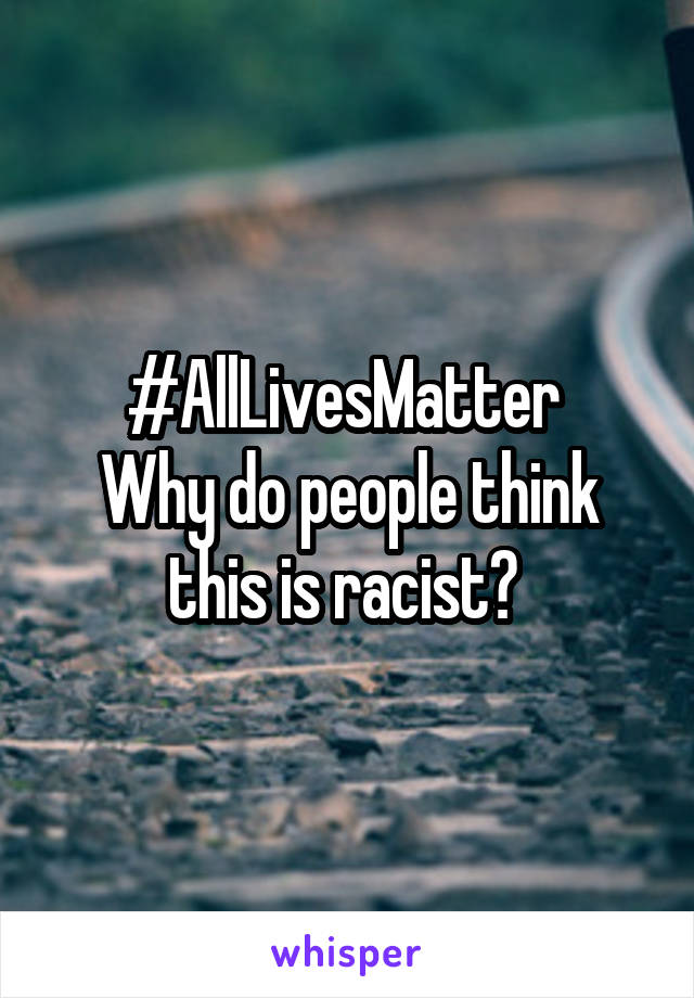 #AllLivesMatter  Why do people think this is racist?