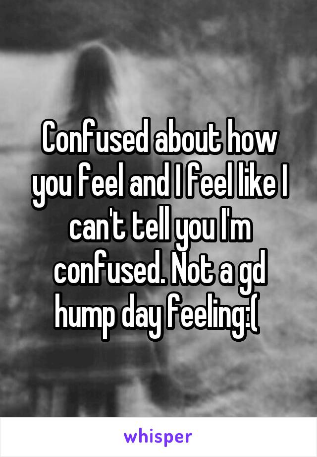 Confused about how you feel and I feel like I can't tell you I'm confused. Not a gd hump day feeling:(