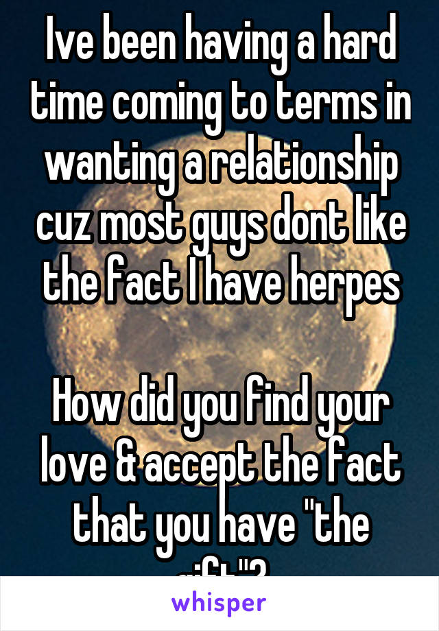 "Ive been having a hard time coming to terms in wanting a relationship cuz most guys dont like the fact I have herpes  How did you find your love & accept the fact that you have ""the gift""?"
