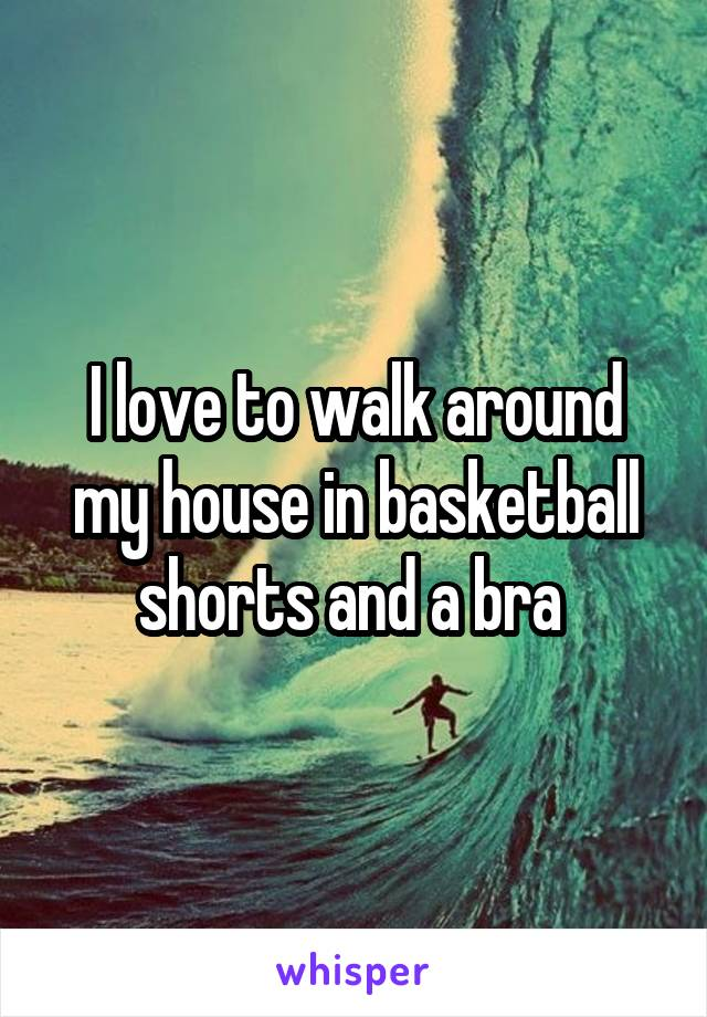 I love to walk around my house in basketball shorts and a bra