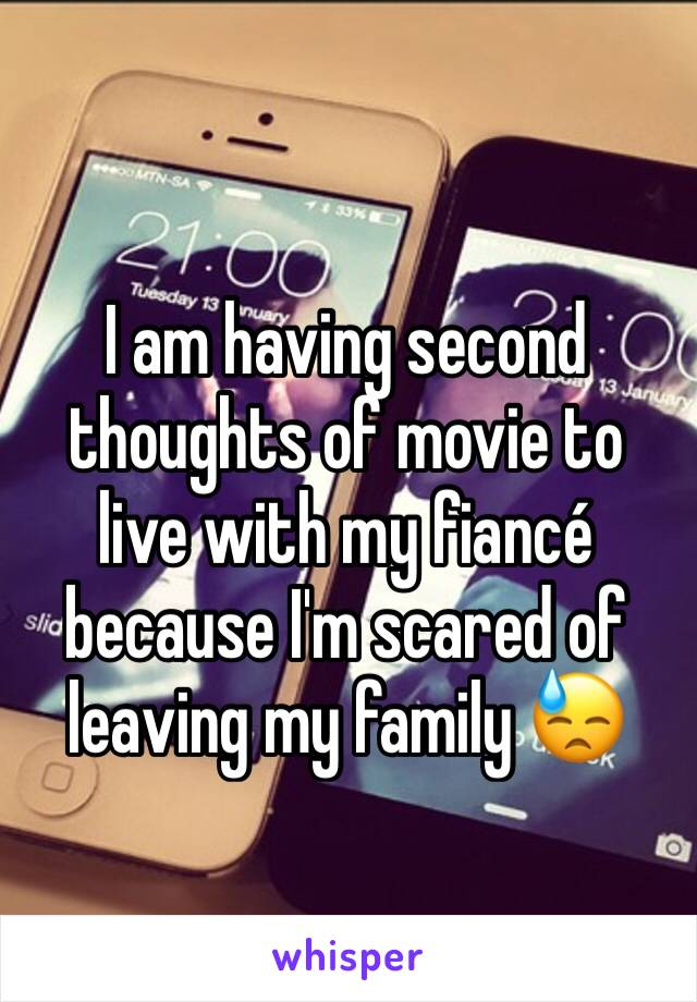I am having second thoughts of movie to live with my fiancé because I'm scared of leaving my family 😓