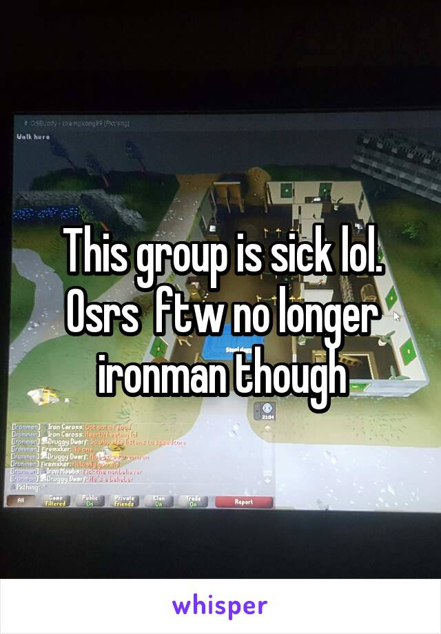 This group is sick lol. Osrs  ftw no longer ironman though