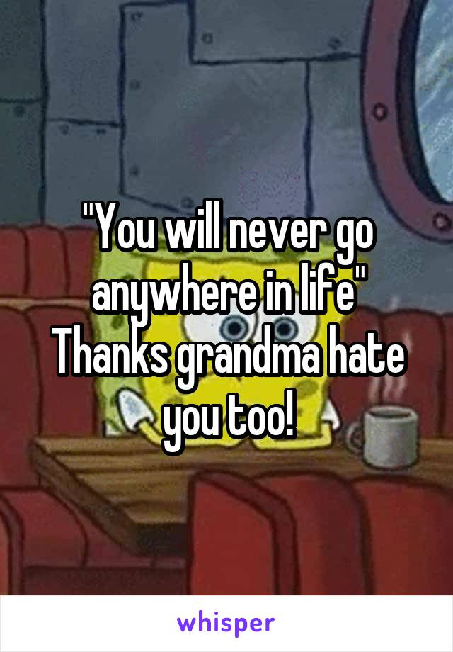 """""""You will never go anywhere in life"""" Thanks grandma hate you too!"""