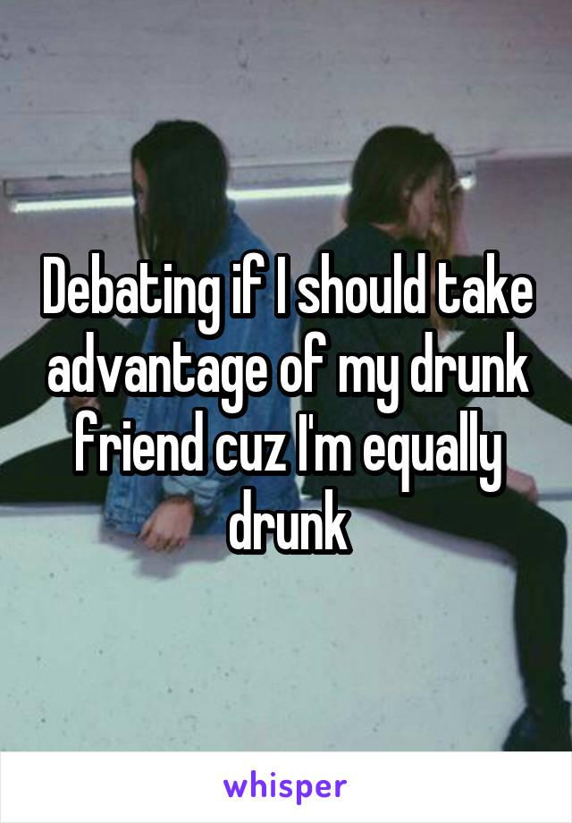 Debating if I should take advantage of my drunk friend cuz I'm equally drunk