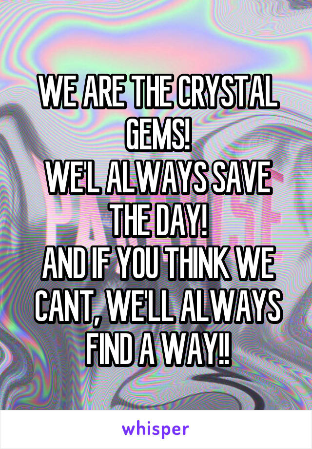 WE ARE THE CRYSTAL GEMS! WE'L ALWAYS SAVE THE DAY! AND IF YOU THINK WE CANT, WE'LL ALWAYS FIND A WAY!!