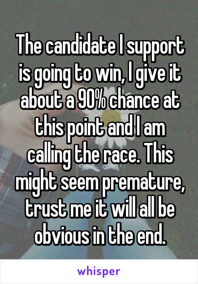 The candidate I support is going to win, I give it about a 90% chance at this point and I am calling the race. This might seem premature, trust me it will all be obvious in the end.