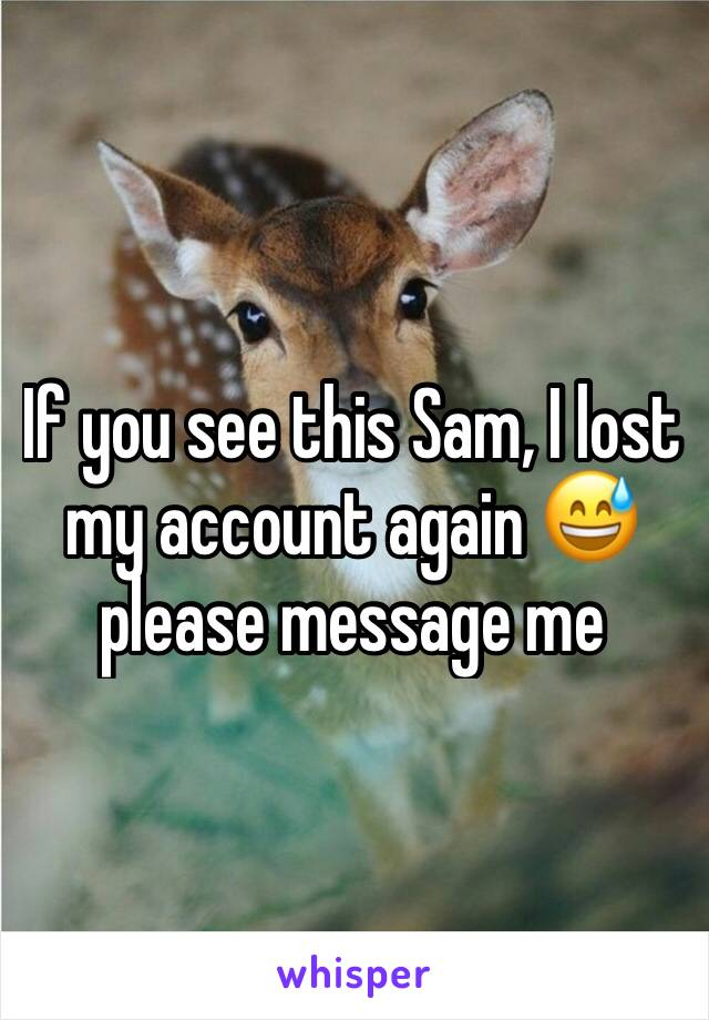 If you see this Sam, I lost my account again 😅 please message me