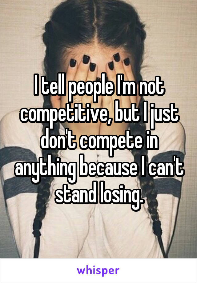 I tell people I'm not competitive, but I just don't compete in anything because I can't stand losing.