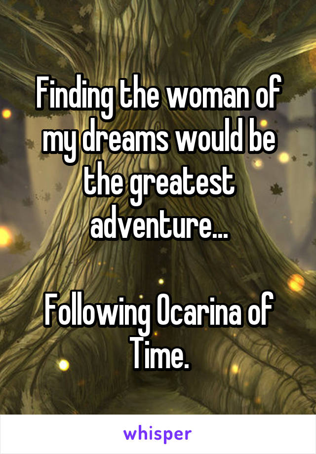 Finding the woman of my dreams would be the greatest adventure...  Following Ocarina of Time.