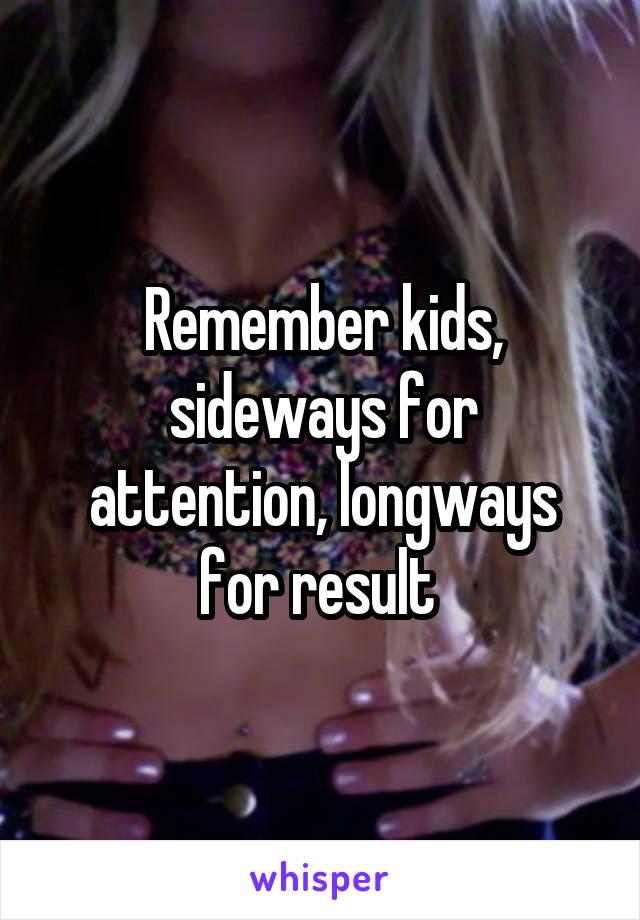 Remember kids, sideways for attention, longways for result