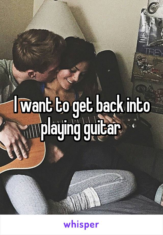 I want to get back into playing guitar