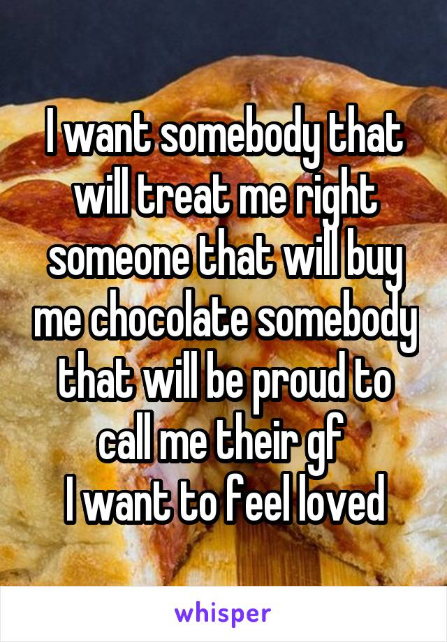I want somebody that will treat me right someone that will buy me chocolate somebody that will be proud to call me their gf  I want to feel loved